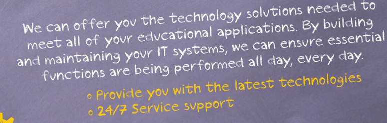 We can offer you the technology solutions needed to meet all of your educational applicatinos. By Building an maintaining you IT systems, we can ensure essential functions are being performed all day, every day. -Provide you with the latest technologies. -24/7 service support